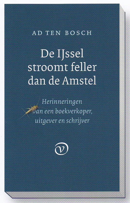 BOSCH, AD TEN - De Ijssel stroomt feller dan de Amstel. Herinneringen van een boekverkoper, uitgever en schrijver.